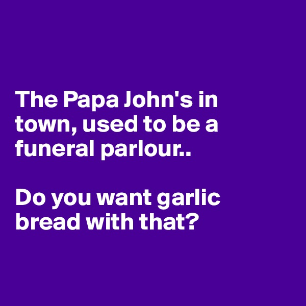 The Papa John's in  town, used to be a funeral parlour..   Do you want garlic bread with that?