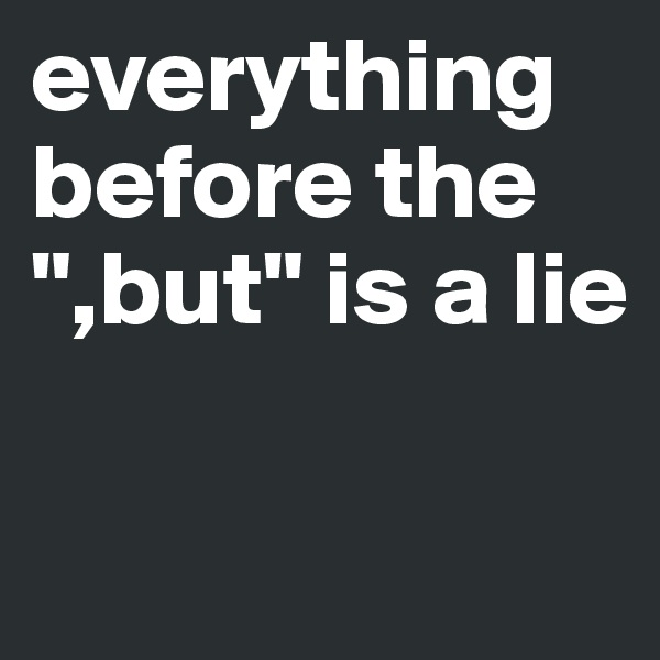 """everything before the """",but"""" is a lie"""