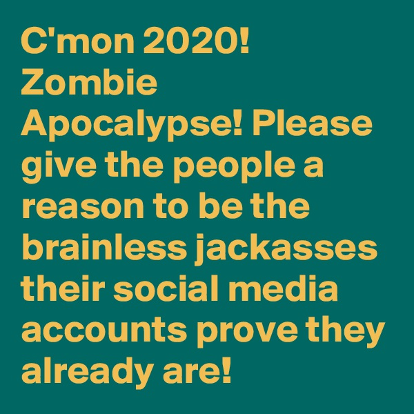 C'mon 2020! Zombie Apocalypse! Please give the people a reason to be the brainless jackasses their social media accounts prove they already are!