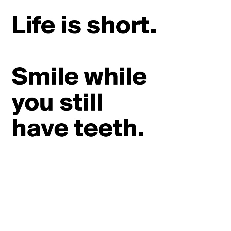 life is short smile while you still