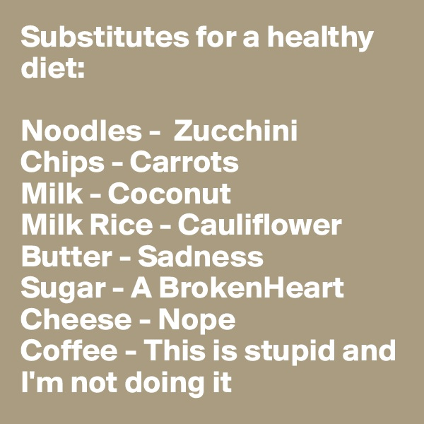 Substitutes for a healthy diet:   Noodles -  Zucchini  Chips - Carrots  Milk - Coconut  Milk Rice - Cauliflower Butter - Sadness  Sugar - A BrokenHeart  Cheese - Nope  Coffee - This is stupid and       I'm not doing it