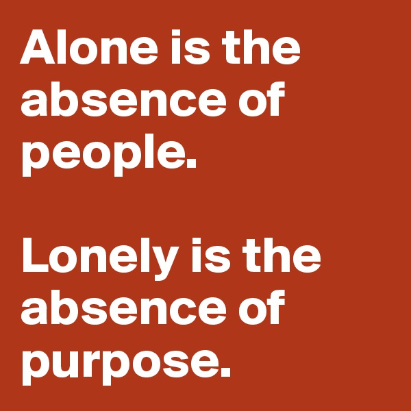 Alone is the absence of people.  Lonely is the absence of purpose.
