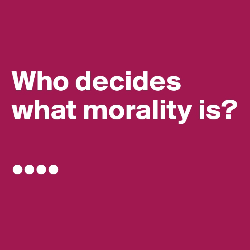 Who decides what morality is?  ••••