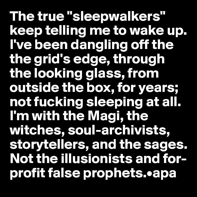 """The true """"sleepwalkers"""" keep telling me to wake up. I've been dangling off the  the grid's edge, through the looking glass, from outside the box, for years; not fucking sleeping at all. I'm with the Magi, the witches, soul-archivists, storytellers, and the sages.  Not the illusionists and for-profit false prophets.•apa"""