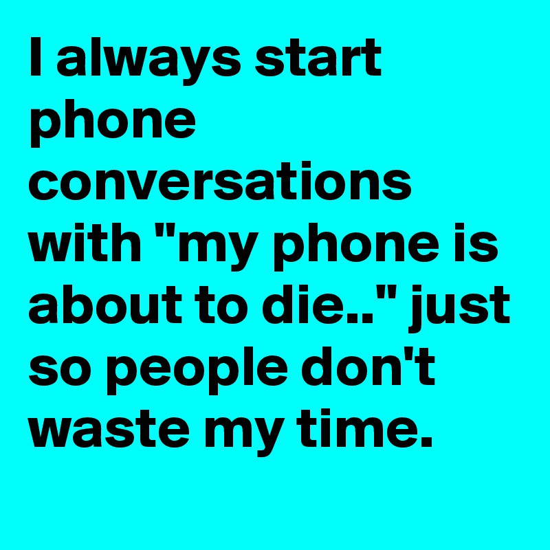 "I always start phone conversations with ""my phone is about to die.."" just so people don't waste my time."