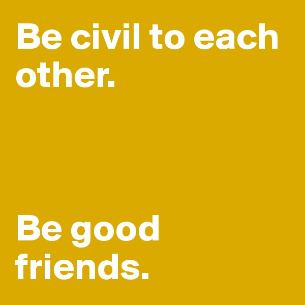 Be civil to each other.                       Be good friends.