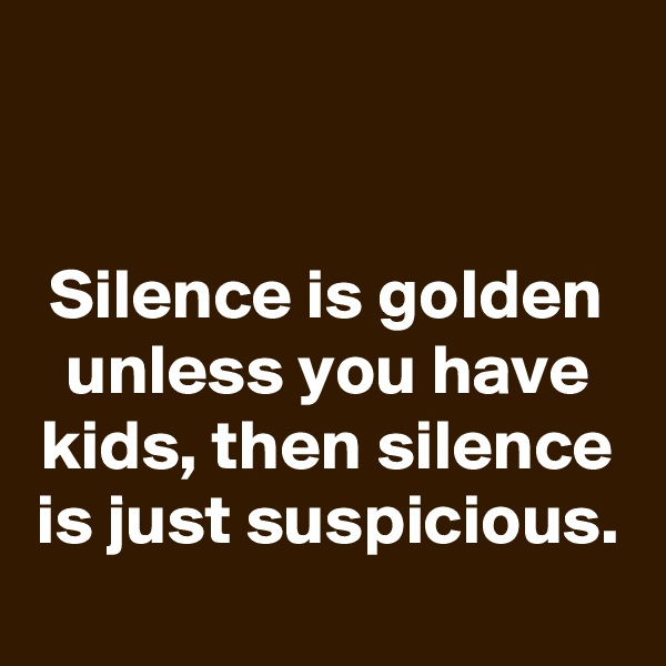 Silence is golden unless you have kids, then silence is just suspicious.