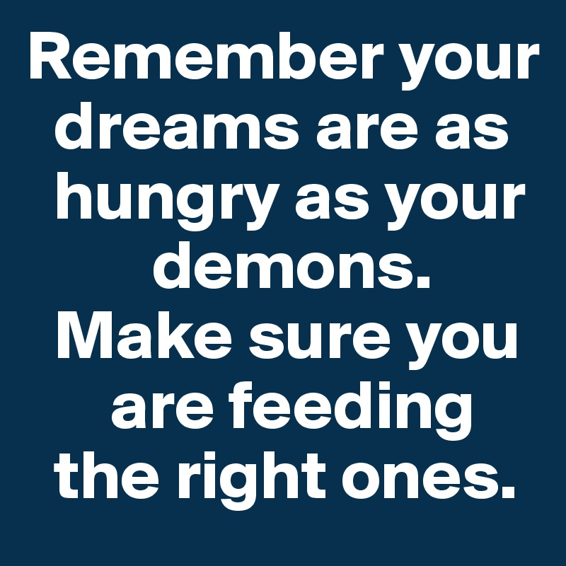Remember your    dreams are as    hungry as your           demons.    Make sure you        are feeding    the right ones.
