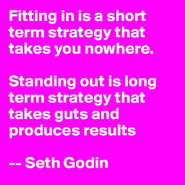 Fitting in is a short term strategy that takes you nowhere.   Standing out is long term strategy that takes guts and produces results     -- Seth Godin