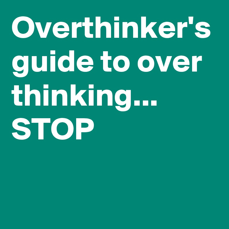 Overthinker's guide to over thinking... STOP