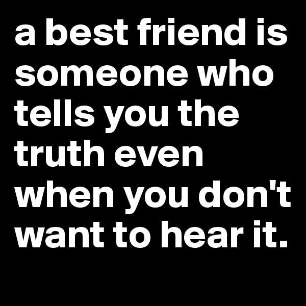 a best friend is someone who tells you the truth even when you don't want to hear it.