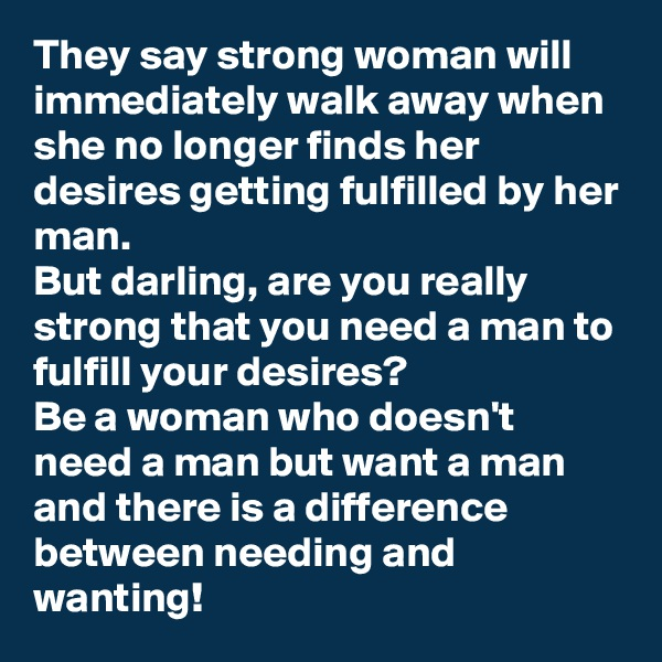 They say strong woman will immediately walk away when she no longer finds her desires getting fulfilled by her man. But darling, are you really strong that you need a man to fulfill your desires? Be a woman who doesn't need a man but want a man and there is a difference between needing and wanting!