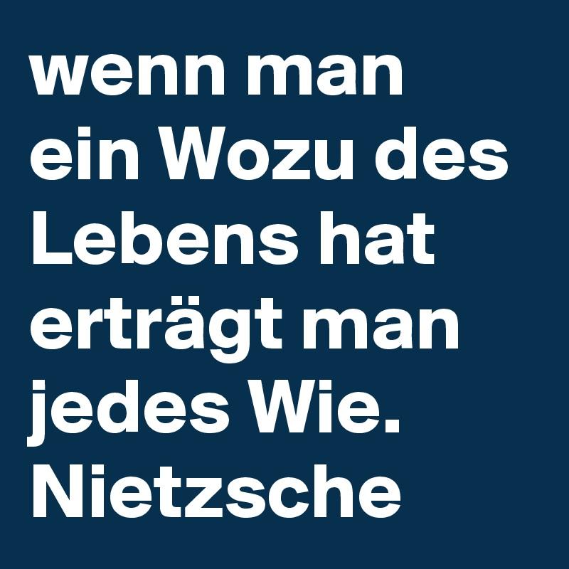 wenn man ein Wozu des Lebens hat erträgt man jedes Wie. Nietzsche