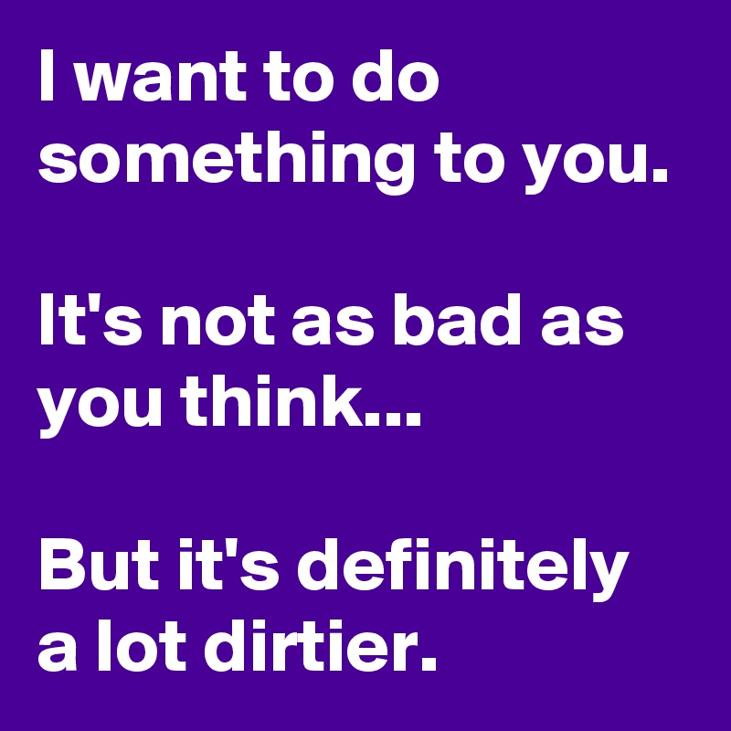 I want to do something to you.  It's not as bad as you think...  But it's definitely a lot dirtier.