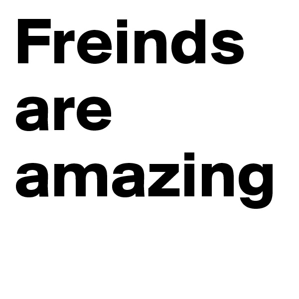 Freinds are amazing