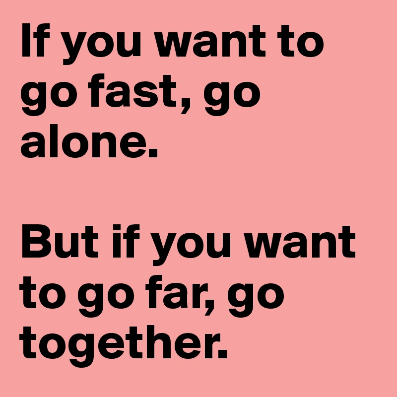 If you want to go fast, go alone.   But if you want to go far, go together.
