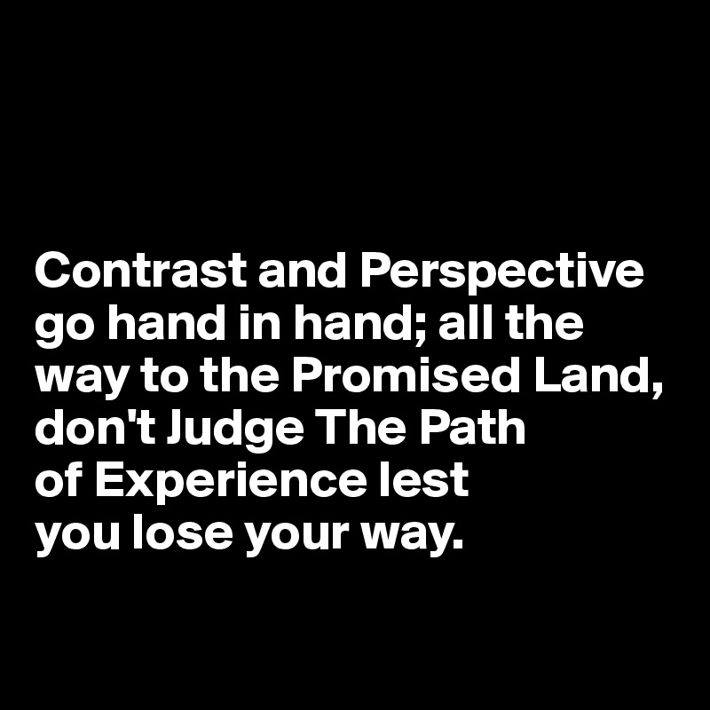 Contrast and Perspective go hand in hand; all the way to the Promised Land, don't Judge The Path  of Experience lest  you lose your way.