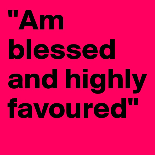 """""""Am blessed and highly favoured"""""""