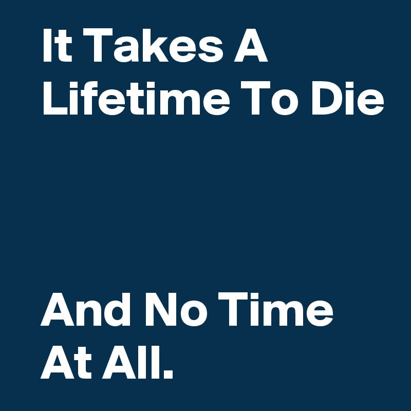 It Takes A              Lifetime To Die      And No Time       At All.