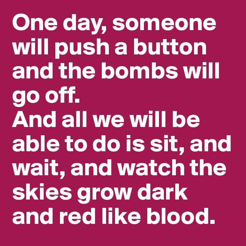 One day, someone will push a button and the bombs will go off.  And all we will be able to do is sit, and wait, and watch the skies grow dark and red like blood.
