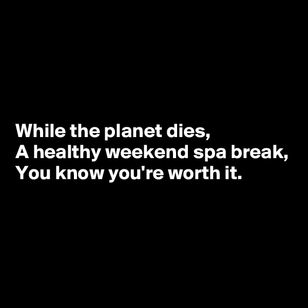 While the planet dies, A healthy weekend spa break, You know you're worth it.