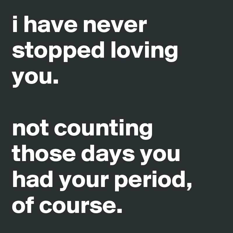 i have never stopped loving you.  not counting those days you had your period, of course.