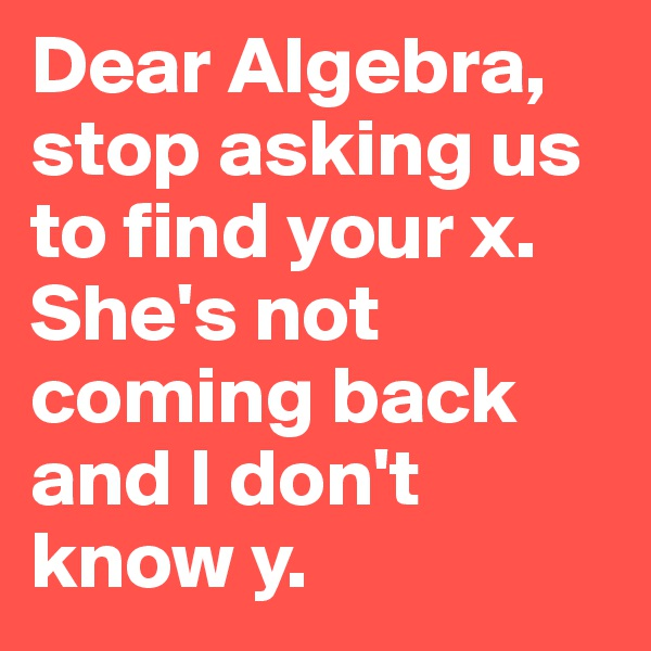 Dear Algebra,  stop asking us to find your x. She's not coming back and I don't know y.