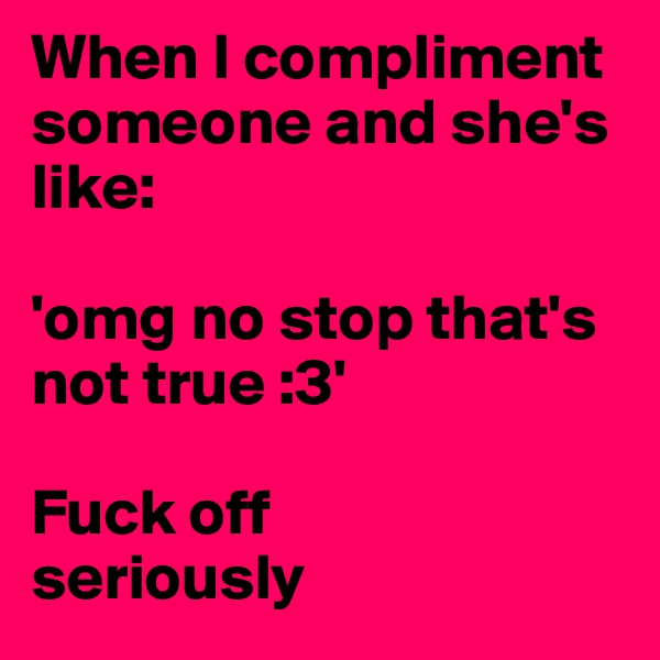 When I compliment someone and she's like:   'omg no stop that's not true :3'  Fuck off seriously