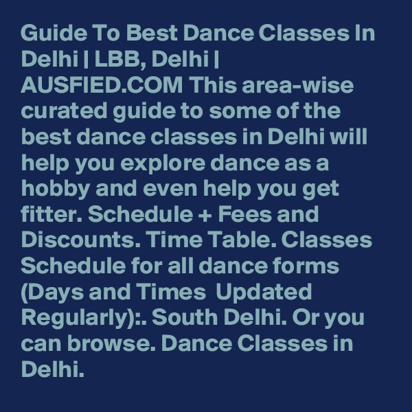 Guide To Best Dance Classes In Delhi | LBB, Delhi | AUSFIED.COM This area-wise curated guide to some of the best dance classes in Delhi will help you explore dance as a hobby and even help you get fitter. Schedule + Fees and Discounts. Time Table. Classes Schedule for all dance forms (Days and Times  Updated Regularly):. South Delhi. Or you can browse. Dance Classes in Delhi.