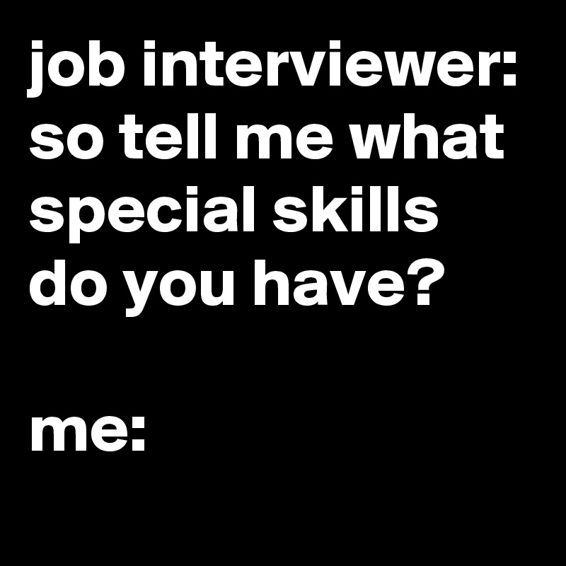 job interviewer so tell me what special skills do you have me