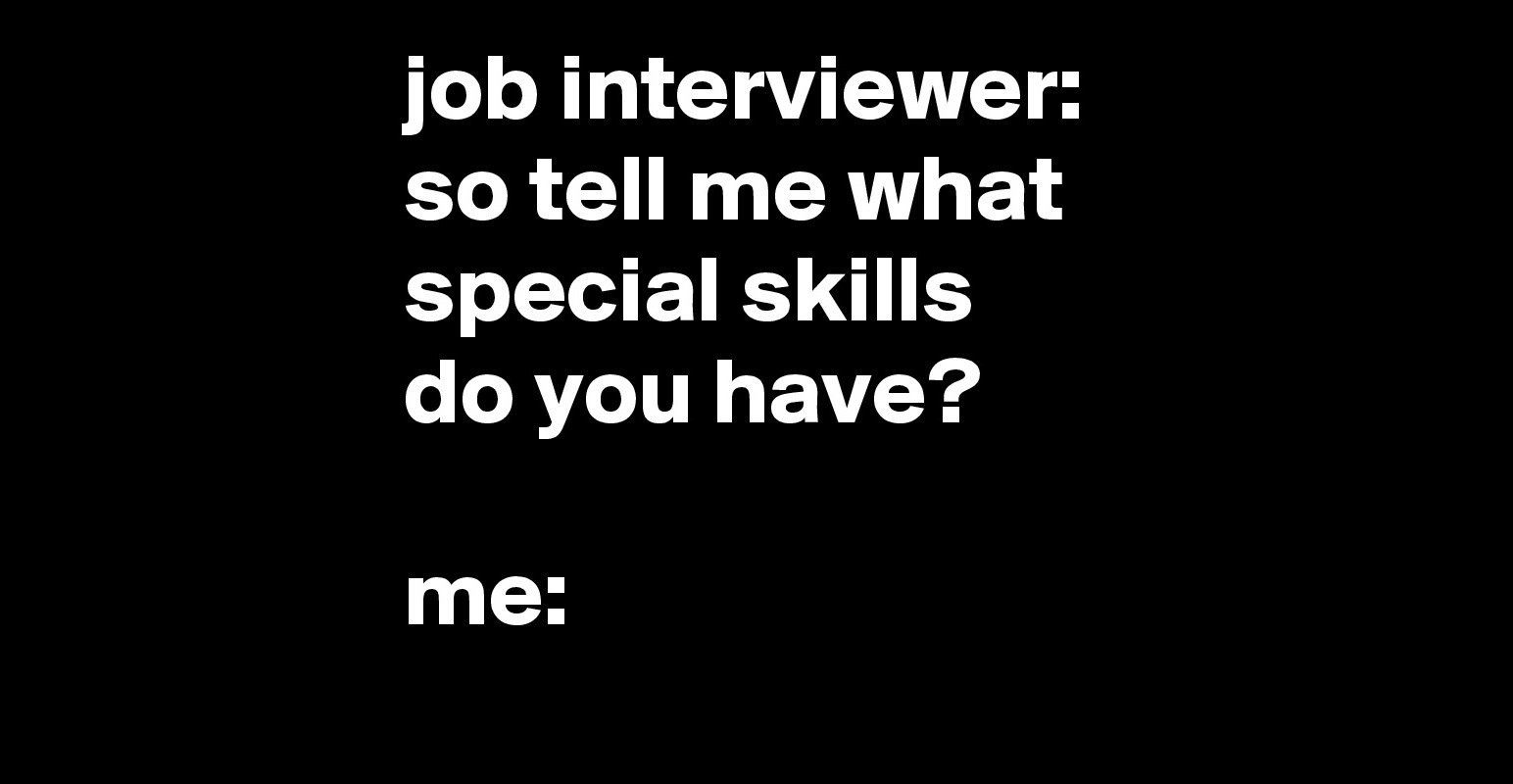 job interviewer so tell me what special skills do you have me job interviewer so tell me what special skills do you have me post by jaybyrd on boldomatic