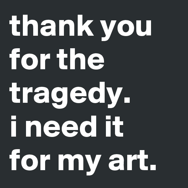 thank you for the tragedy.  i need it for my art.