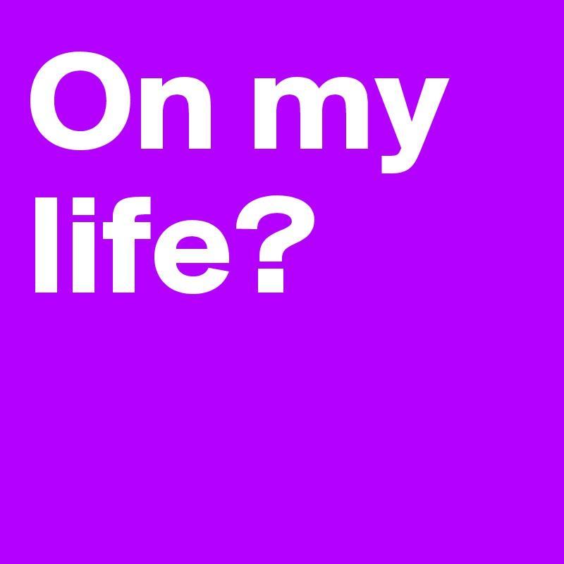 On my life?
