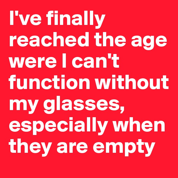 I've finally reached the age were I can't function without my glasses, especially when they are empty