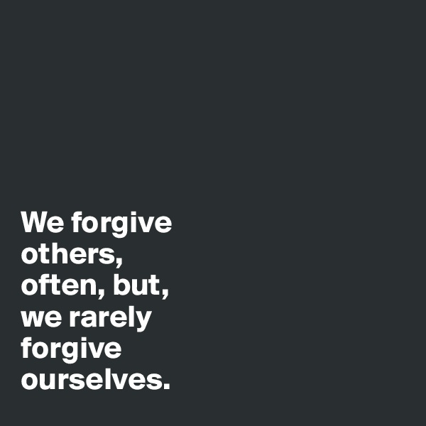 We forgive  others, often, but, we rarely  forgive  ourselves.