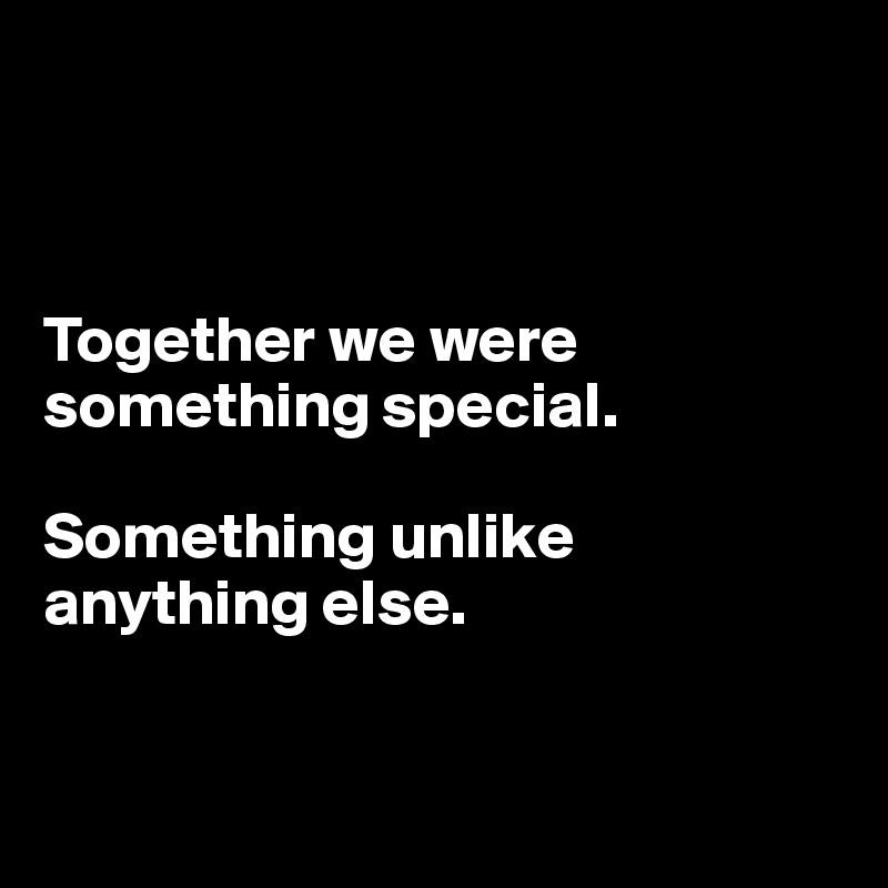 Together we were something special.   Something unlike anything else.