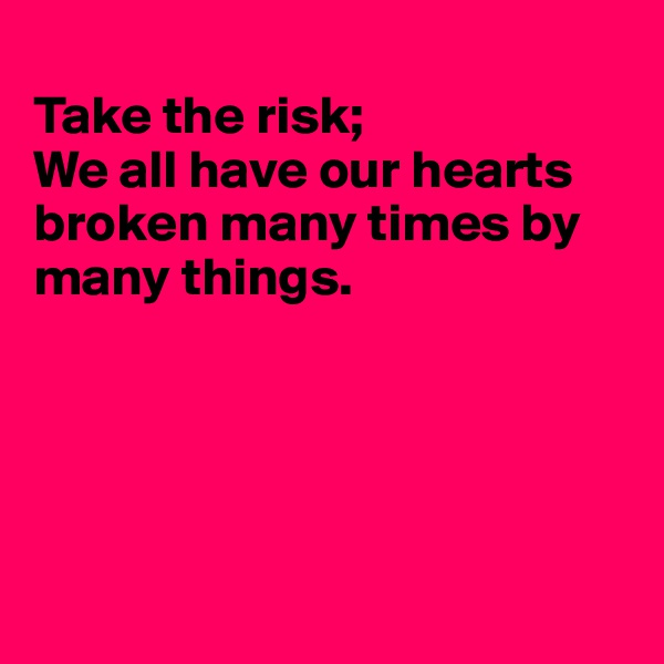 Take the risk; We all have our hearts broken many times by many things.
