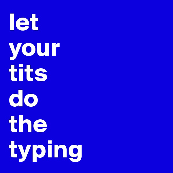 let  your  tits  do  the  typing