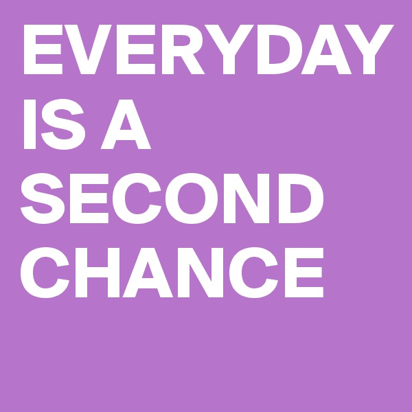 EVERYDAY IS A  SECOND CHANCE