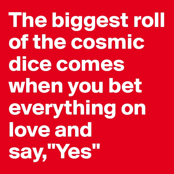 """The biggest roll of the cosmic dice comes when you bet everything on love and say,""""Yes"""""""