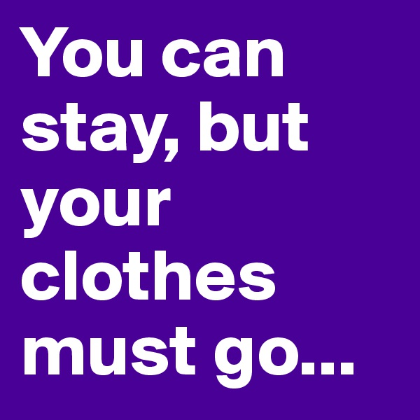 You can stay, but your clothes must go...