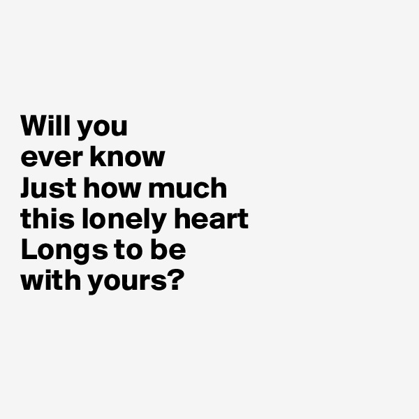 Will you  ever know Just how much  this lonely heart Longs to be  with yours?
