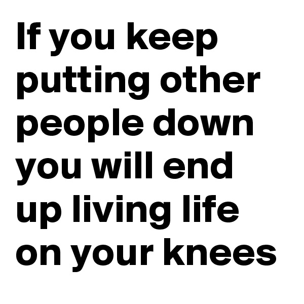 If you keep putting other people down you will end up living life on your knees