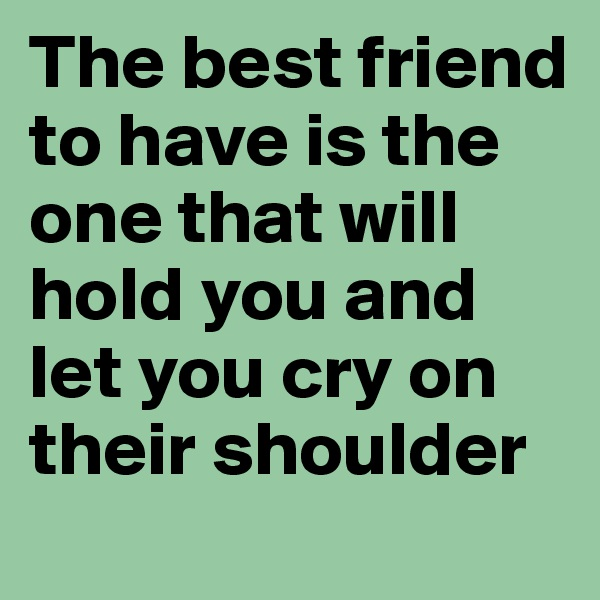 The best friend to have is the one that will hold you and let you cry on their shoulder