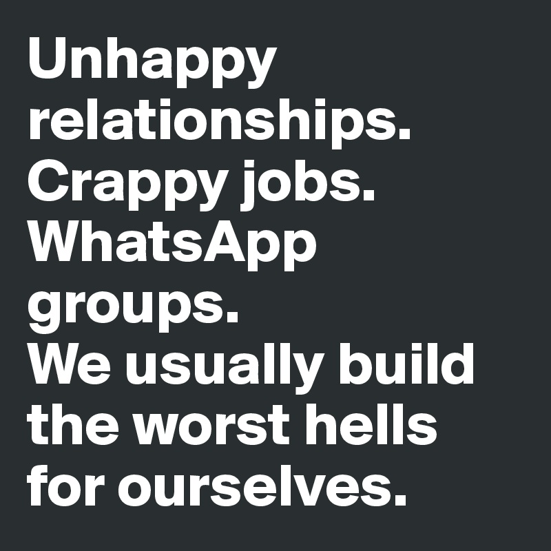 Unhappy relationships. Crappy jobs. WhatsApp groups. We usually build the worst hells for ourselves.