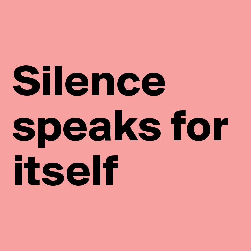 Silence speaks for itself