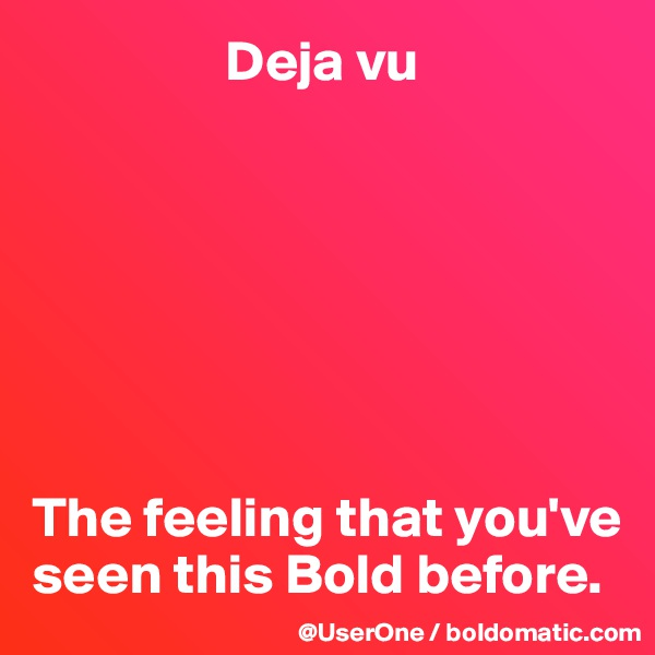 Deja vu        The feeling that you've seen this Bold before.