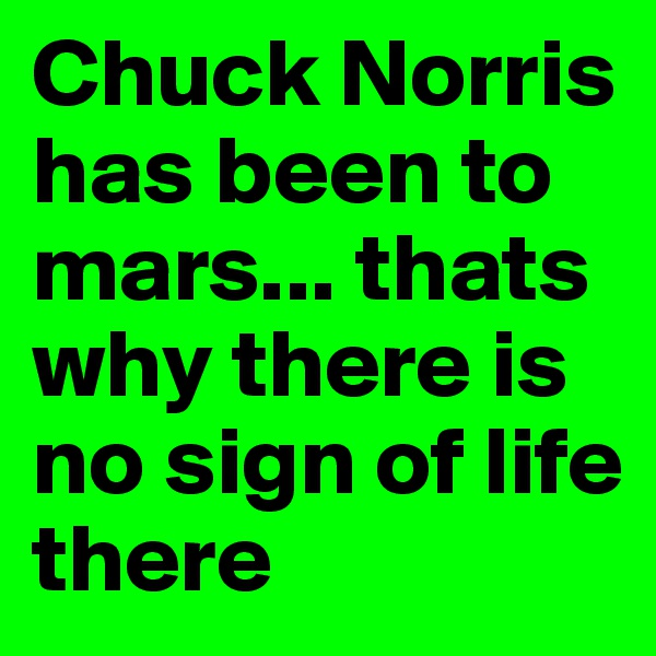 Chuck Norris has been to mars... thats why there is no sign of life there