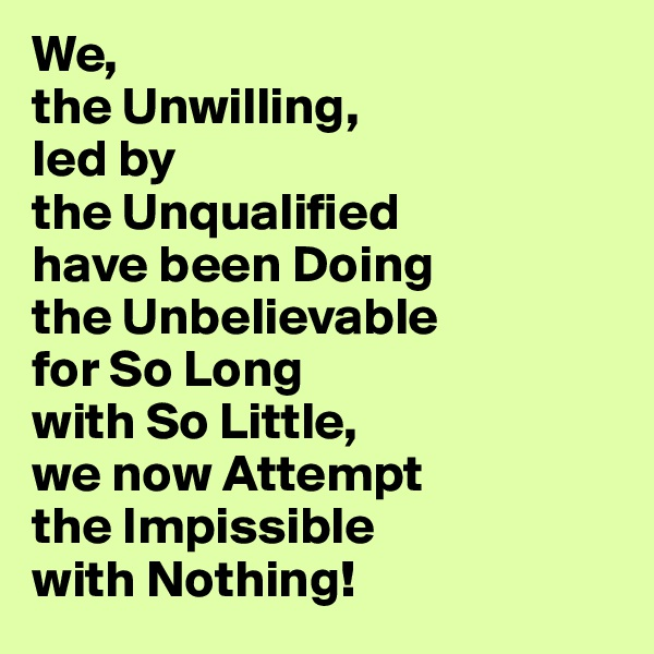 We,  the Unwilling,  led by  the Unqualified  have been Doing  the Unbelievable for So Long  with So Little,  we now Attempt the Impissible  with Nothing!