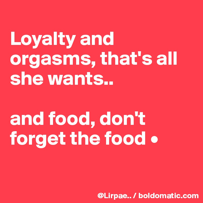 Loyalty and orgasms, that's all she wants..  and food, don't forget the food •